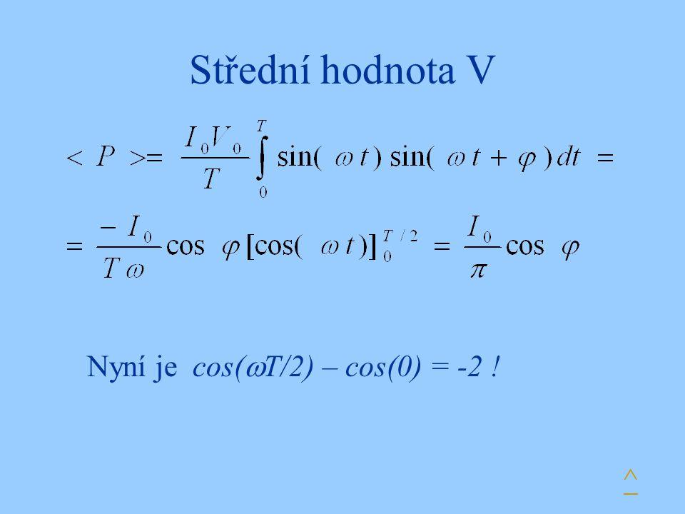 Střední hodnota V Nyní je cos(T/2) – cos(0) = -2 ! ^