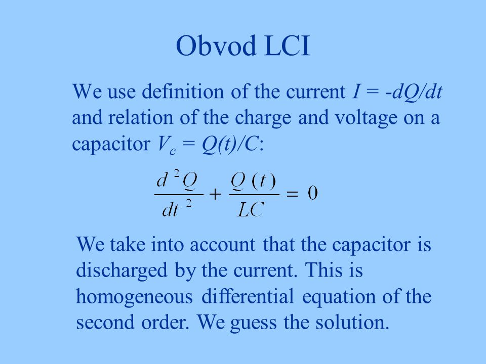 Obvod LCI We use definition of the current I = -dQ/dt and relation of the charge and voltage on a capacitor Vc = Q(t)/C:
