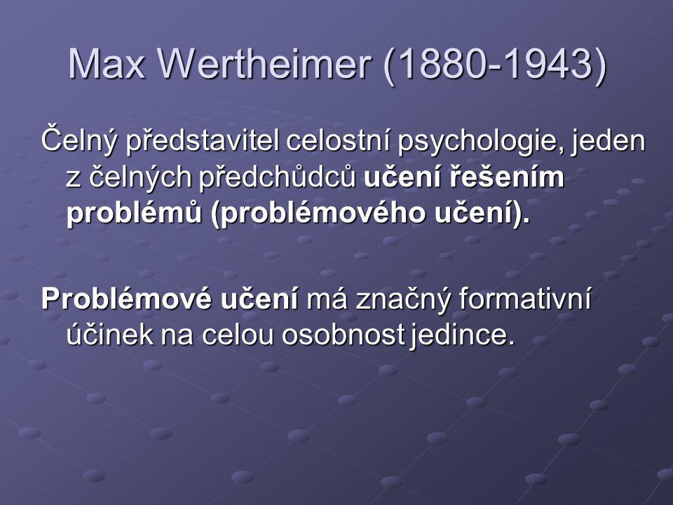 Max Wertheimer (1880-1943) Čelný představitel celostní psychologie, jeden z čelných předchůdců učení řešením problémů (problémového učení).
