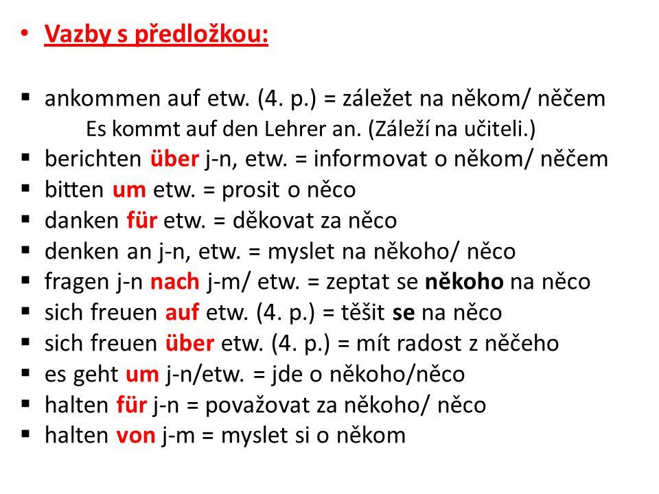 Vazby s předložkou: ankommen auf etw. (4. p.) = záležet na někom/ něčem. Es kommt auf den Lehrer an. (Záleží na učiteli.)