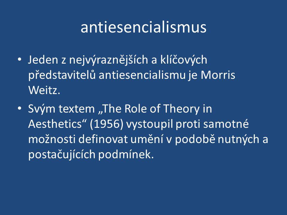 antiesencialismus Jeden z nejvýraznějších a klíčových představitelů antiesencialismu je Morris Weitz.