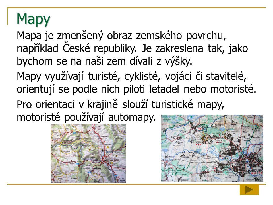 Mapy Mapa je zmenšený obraz zemského povrchu, například České republiky. Je zakreslena tak, jako bychom se na naši zem dívali z výšky.