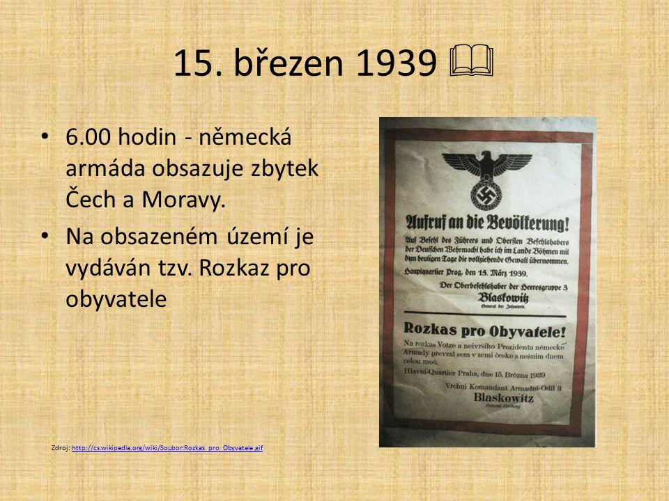 15. březen 1939  6.00 hodin - německá armáda obsazuje zbytek Čech a Moravy. Na obsazeném území je vydáván tzv. Rozkaz pro obyvatele.