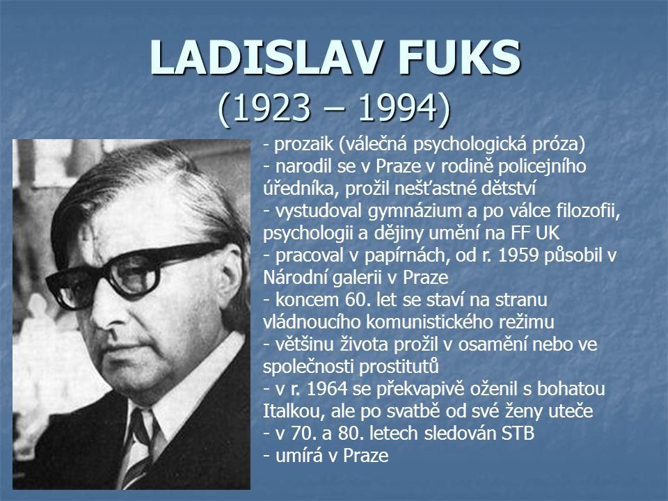 LADISLAV FUKS (1923 – 1994) prozaik (válečná psychologická próza) narodil se v Praze v rodině policejního úředníka, prožil nešťastné dětství.