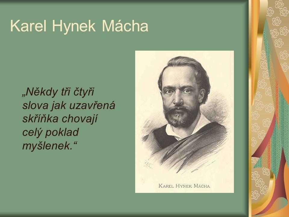 """Karel Hynek Mácha """"Někdy tři čtyři slova jak uzavřená skříňka chovají celý poklad myšlenek."""