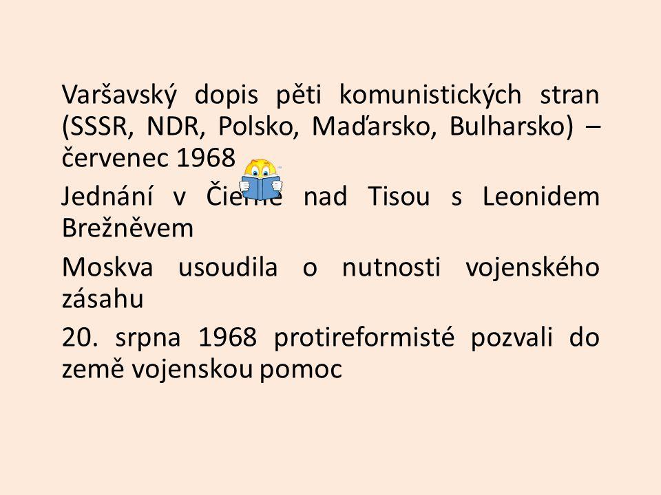 Varšavský dopis pěti komunistických stran (SSSR, NDR, Polsko, Maďarsko, Bulharsko) – červenec 1968 Jednání v Čierné nad Tisou s Leonidem Brežněvem Moskva usoudila o nutnosti vojenského zásahu 20.