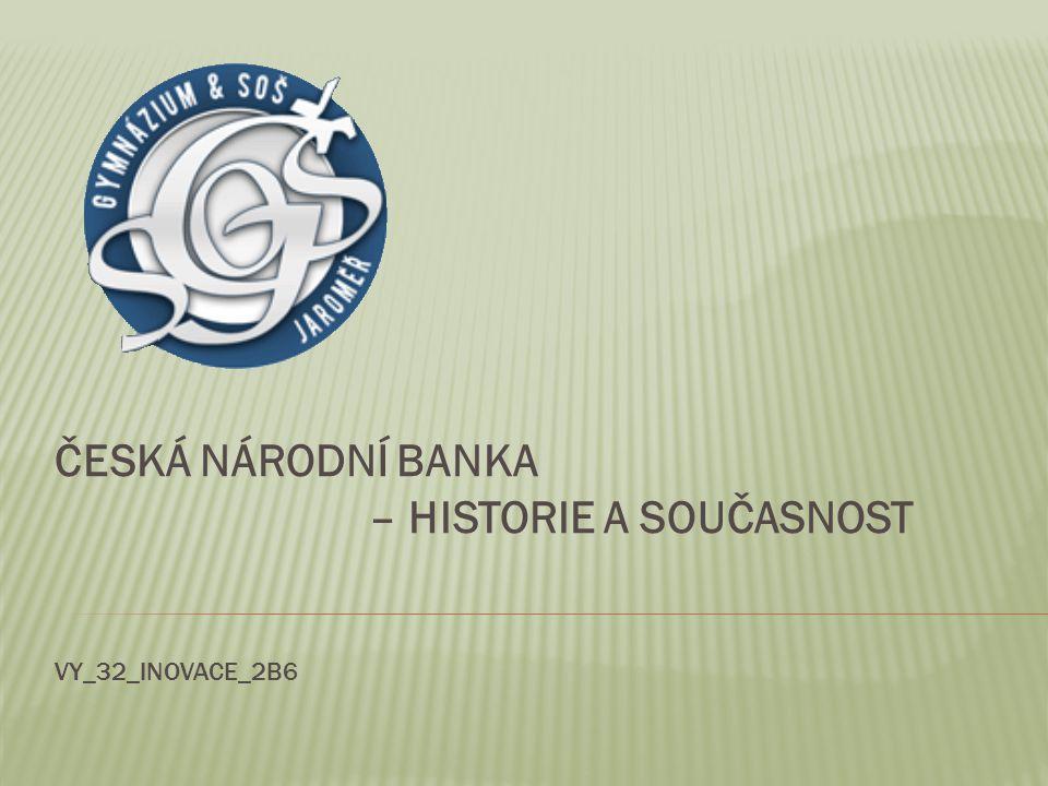 Česká národní banka – historie a současnost VY_32_INOVACE_2B6