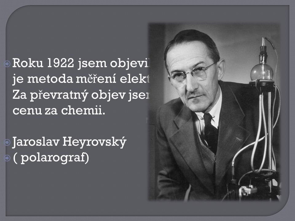 Roku 1922 jsem objevil polarografii, což je metoda měření elektrického proudu. Za převratný objev jsem získal Nobelovu cenu za chemii.