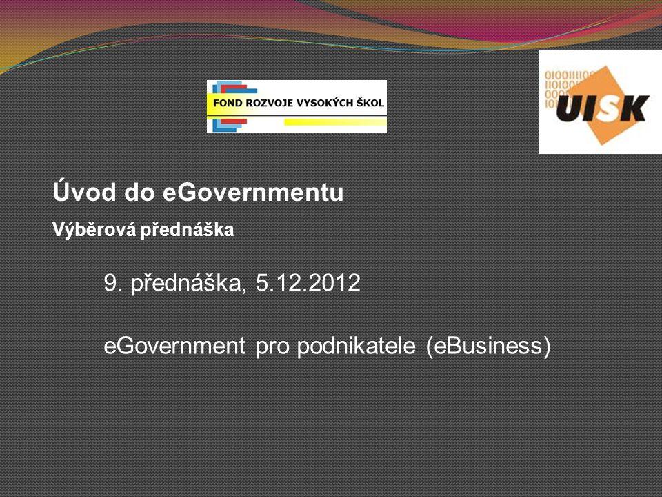 9. přednáška, 5.12.2012 eGovernment pro podnikatele (eBusiness)