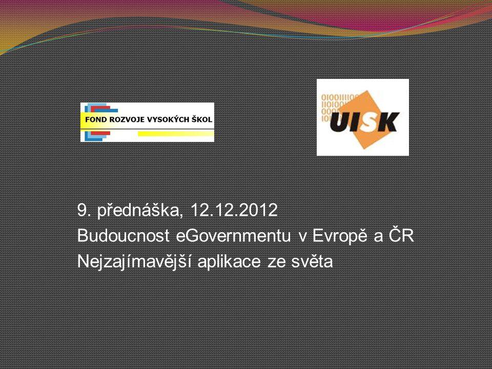 9. přednáška, 12.12.2012 Budoucnost eGovernmentu v Evropě a ČR Nejzajímavější aplikace ze světa