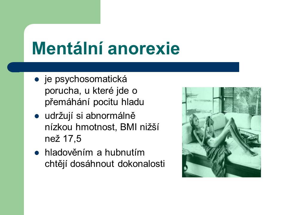 Mentální anorexie je psychosomatická porucha, u které jde o přemáhání pocitu hladu. udržují si abnormálně nízkou hmotnost, BMI nižší než 17,5.