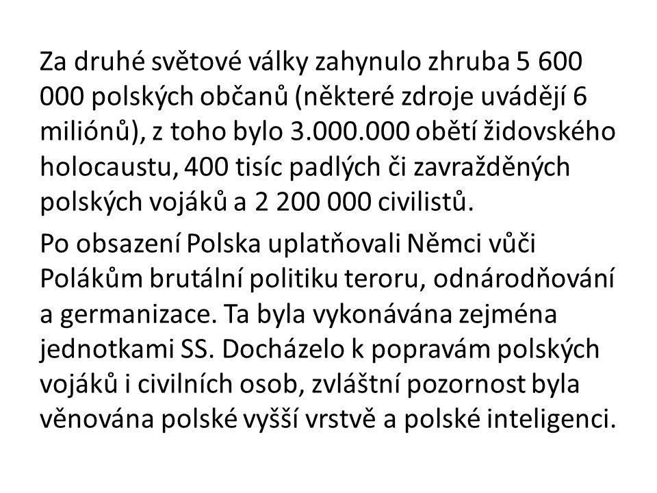 Za druhé světové války zahynulo zhruba 5 600 000 polských občanů (některé zdroje uvádějí 6 miliónů), z toho bylo 3.000.000 obětí židovského holocaustu, 400 tisíc padlých či zavražděných polských vojáků a 2 200 000 civilistů.