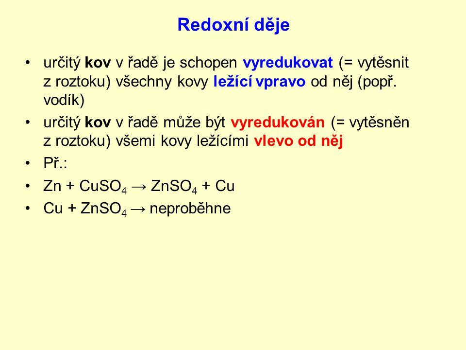 Redoxní děje určitý kov v řadě je schopen vyredukovat (= vytěsnit z roztoku) všechny kovy ležící vpravo od něj (popř. vodík)