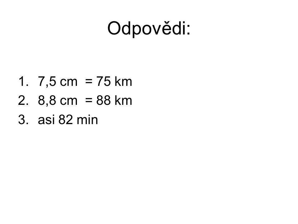 Odpovědi: 7,5 cm = 75 km 8,8 cm = 88 km asi 82 min