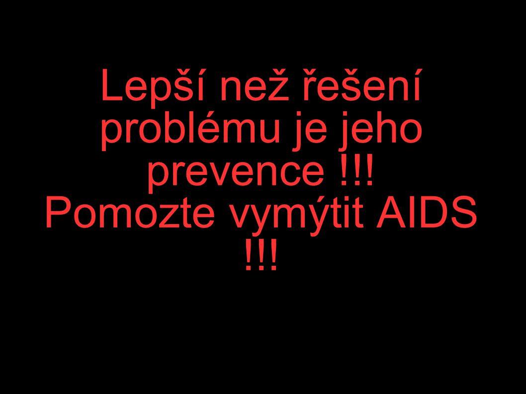 Lepší než řešení problému je jeho prevence !!! Pomozte vymýtit AIDS !!!