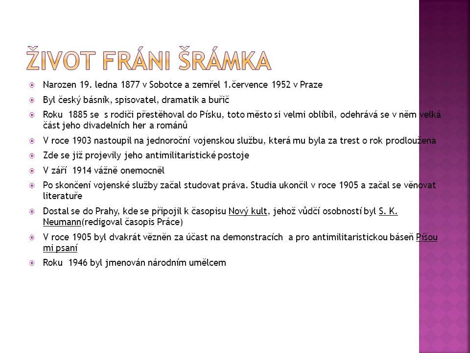 Život FráNi Šrámka Narozen 19. ledna 1877 v Sobotce a zemřel 1.července 1952 v Praze. Byl český básník, spisovatel, dramatik a buřič.