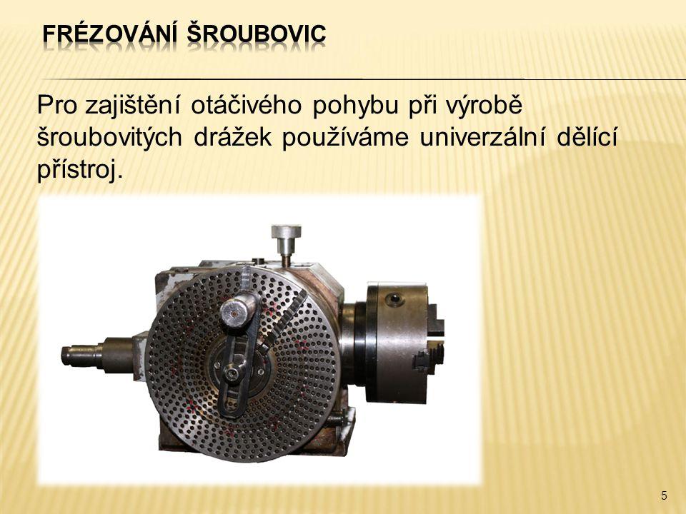 Frézování šroubovic Pro zajištění otáčivého pohybu při výrobě šroubovitých drážek používáme univerzální dělící přístroj.