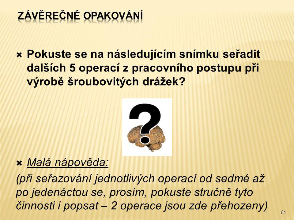 Závěrečné opakování Pokuste se na následujícím snímku seřadit dalších 5 operací z pracovního postupu při výrobě šroubovitých drážek