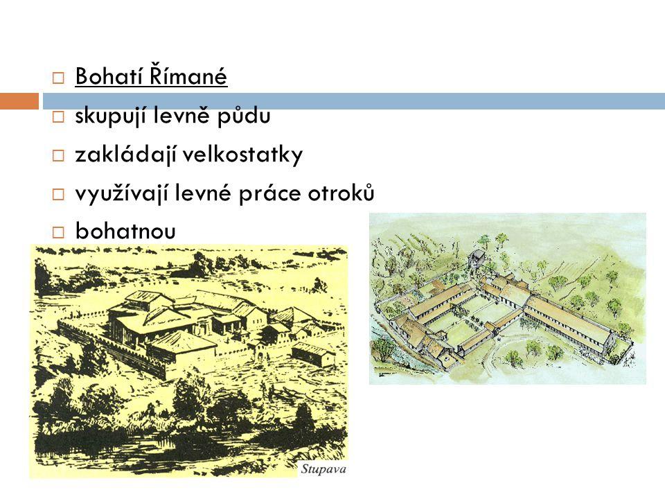 Bohatí Římané skupují levně půdu zakládají velkostatky využívají levné práce otroků bohatnou