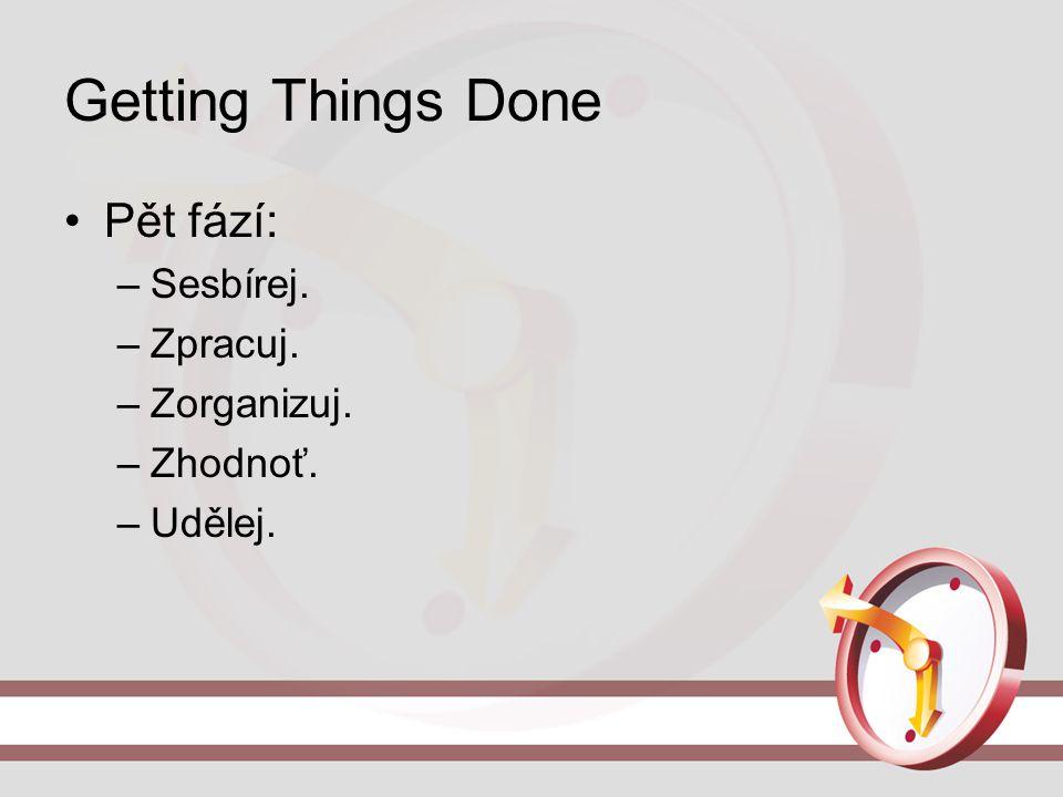 Getting Things Done Pět fází: Sesbírej. Zpracuj. Zorganizuj. Zhodnoť.