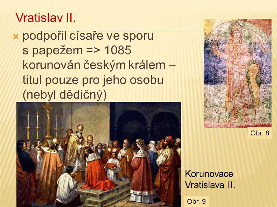Vratislav II. podpořil císaře ve sporu s papežem => 1085 korunován českým králem –titul pouze pro jeho osobu (nebyl dědičný)