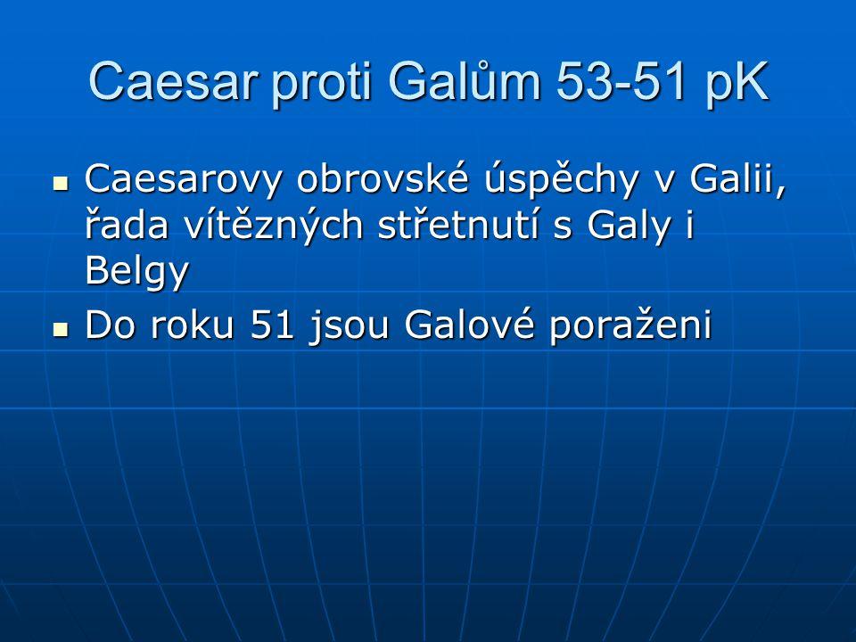 Caesar proti Galům 53-51 pK Caesarovy obrovské úspěchy v Galii, řada vítězných střetnutí s Galy i Belgy.