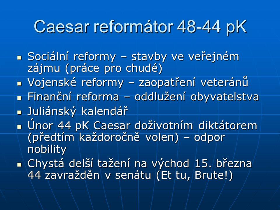 Caesar reformátor 48-44 pK Sociální reformy – stavby ve veřejném zájmu (práce pro chudé) Vojenské reformy – zaopatření veteránů.