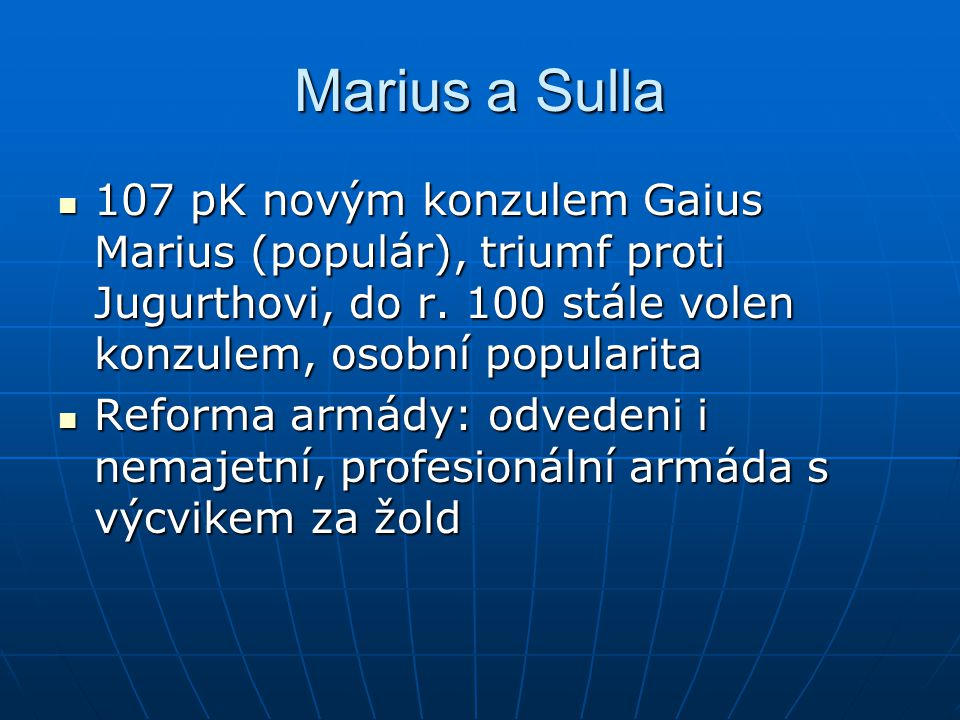 Marius a Sulla 107 pK novým konzulem Gaius Marius (populár), triumf proti Jugurthovi, do r. 100 stále volen konzulem, osobní popularita.