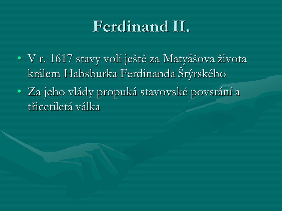 Ferdinand II. V r. 1617 stavy volí ještě za Matyášova života králem Habsburka Ferdinanda Štýrského.