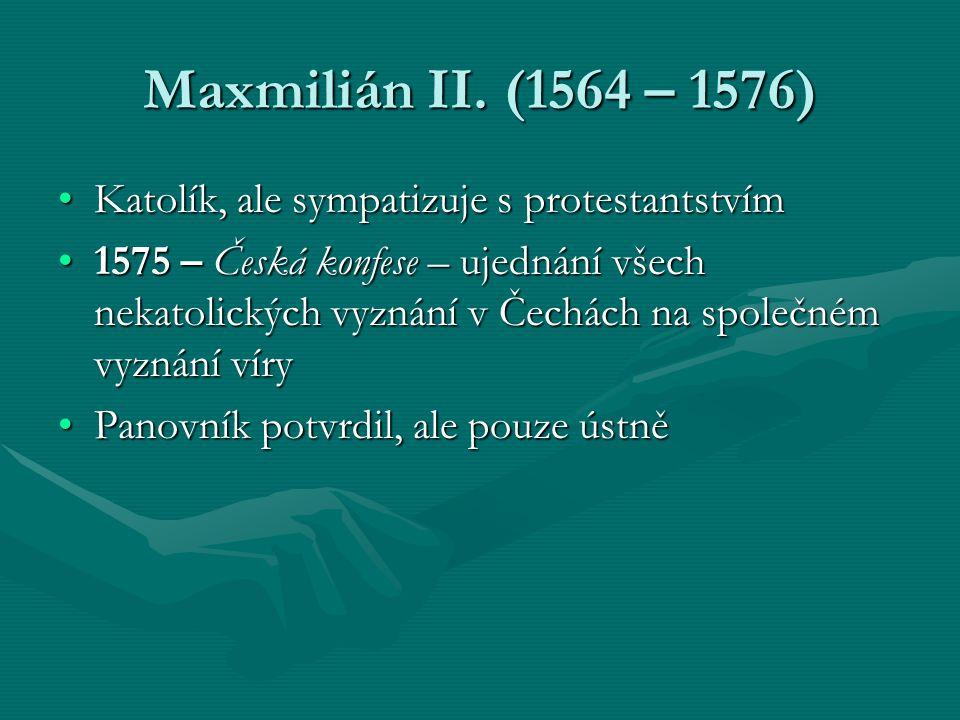 Maxmilián II. (1564 – 1576) Katolík, ale sympatizuje s protestantstvím
