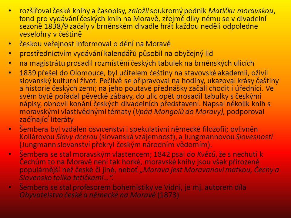 rozšiřoval české knihy a časopisy, založil soukromý podnik Matičku moravskou, fond pro vydávání českých knih na Moravě, zřejmě díky němu se v divadelní sezoně 1838/9 začaly v brněnském divadle hrát každou neděli odpoledne veselohry v češtině