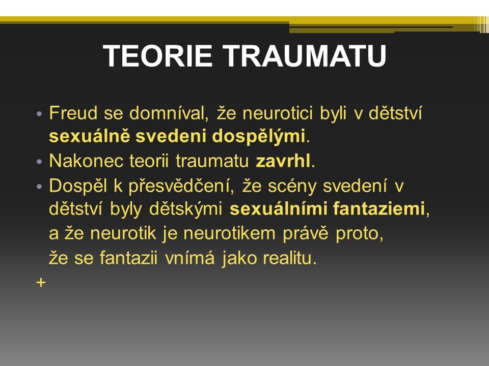 TEORIE TRAUMATU Freud se domníval, že neurotici byli v dětství sexuálně svedeni dospělými. Nakonec teorii traumatu zavrhl.