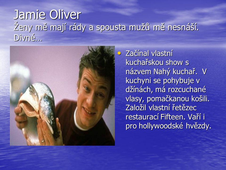 Jamie Oliver Ženy mě mají rády a spousta mužů mě nesnáší. Divné…