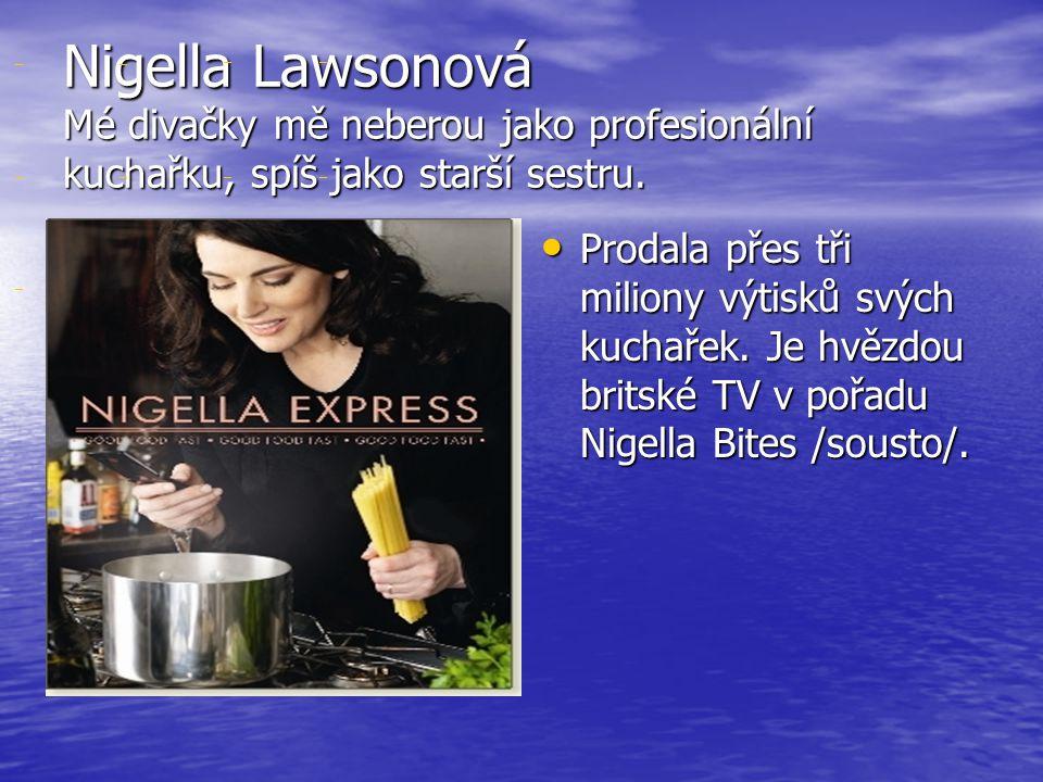 Nigella Lawsonová Mé divačky mě neberou jako profesionální kuchařku, spíš jako starší sestru.