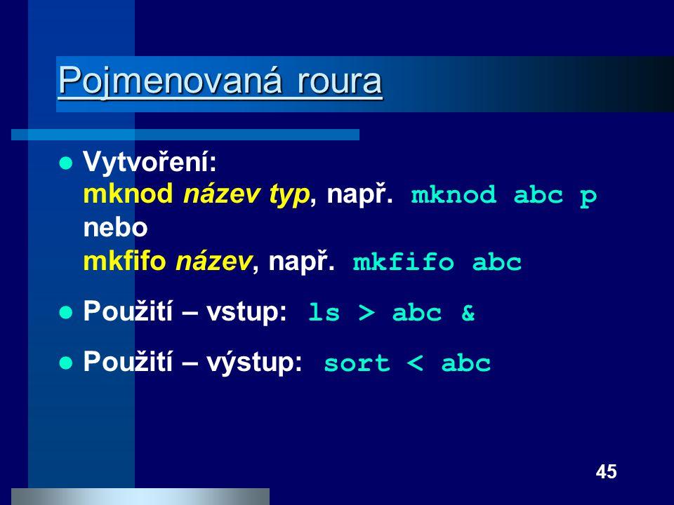 Pojmenovaná roura Vytvoření: mknod název typ, např. mknod abc p nebo mkfifo název, např. mkfifo abc.