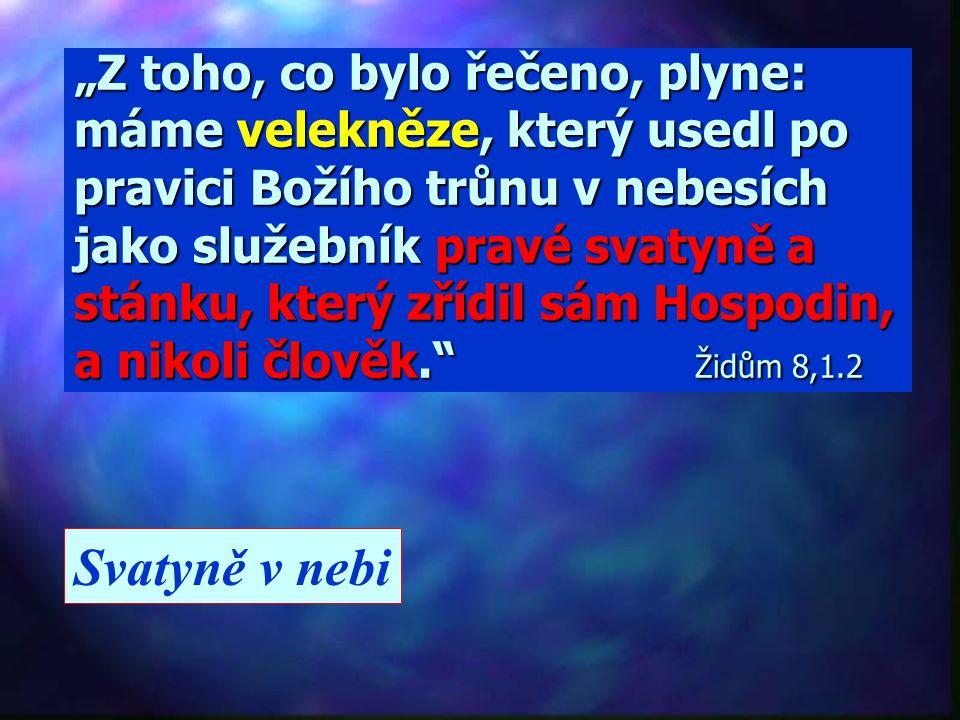 """""""Z toho, co bylo řečeno, plyne: máme velekněze, který usedl po pravici Božího trůnu v nebesích jako služebník pravé svatyně a stánku, který zřídil sám Hospodin, a nikoli člověk. Židům 8,1.2"""