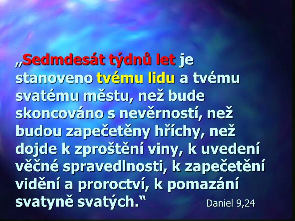 """""""Sedmdesát týdnů let je stanoveno tvému lidu a tvému svatému městu, než bude skoncováno s nevěrností, než budou zapečetěny hříchy, než dojde k zproštění viny, k uvedení věčné spravedlnosti, k zapečetění vidění a proroctví, k pomazání svatyně svatých. Daniel 9,24"""