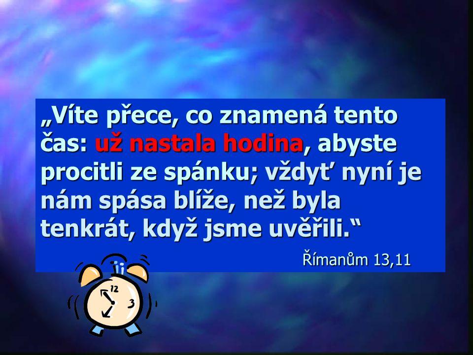 """""""Víte přece, co znamená tento čas: už nastala hodina, abyste procitli ze spánku; vždyť nyní je nám spása blíže, než byla tenkrát, když jsme uvěřili. Římanům 13,11"""