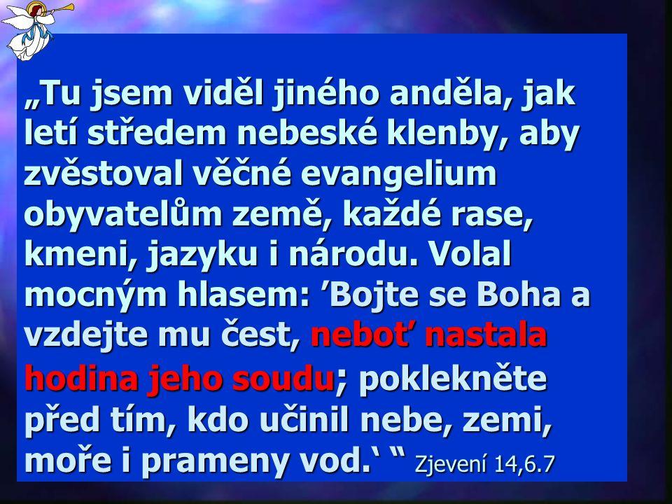 """""""Tu jsem viděl jiného anděla, jak letí středem nebeské klenby, aby zvěstoval věčné evangelium obyvatelům země, každé rase, kmeni, jazyku i národu."""
