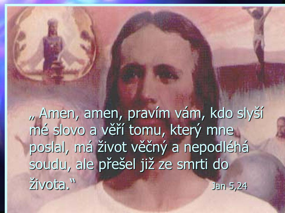 """"""" Amen, amen, pravím vám, kdo slyší mé slovo a věří tomu, který mne poslal, má život věčný a nepodléhá soudu, ale přešel již ze smrti do života. Jan 5,24"""