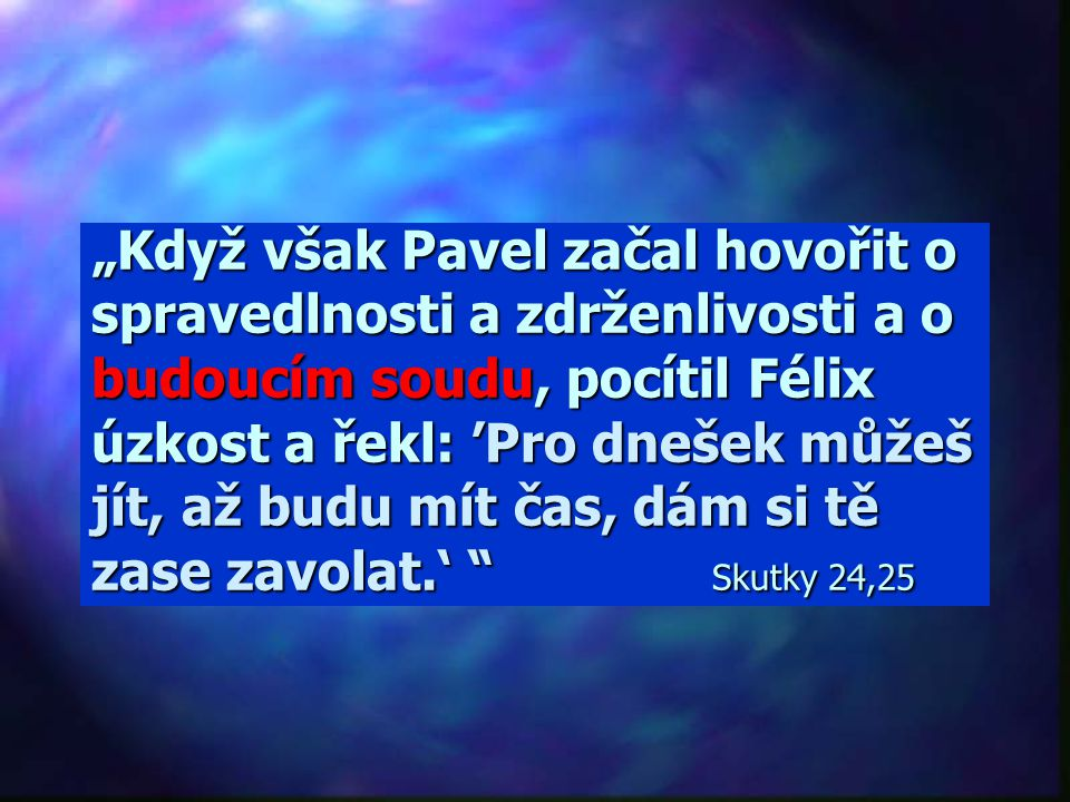 """""""Když však Pavel začal hovořit o spravedlnosti a zdrženlivosti a o budoucím soudu, pocítil Félix úzkost a řekl: 'Pro dnešek můžeš jít, až budu mít čas, dám si tě zase zavolat.' Skutky 24,25"""