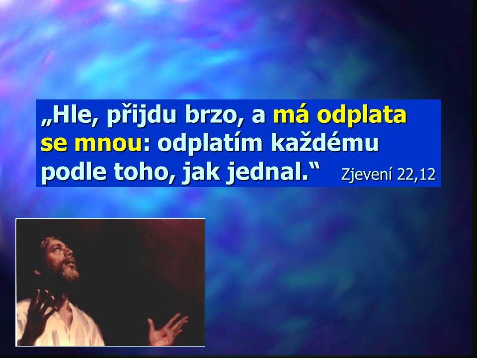 """""""Hle, přijdu brzo, a má odplata se mnou: odplatím každému podle toho, jak jednal. Zjevení 22,12"""
