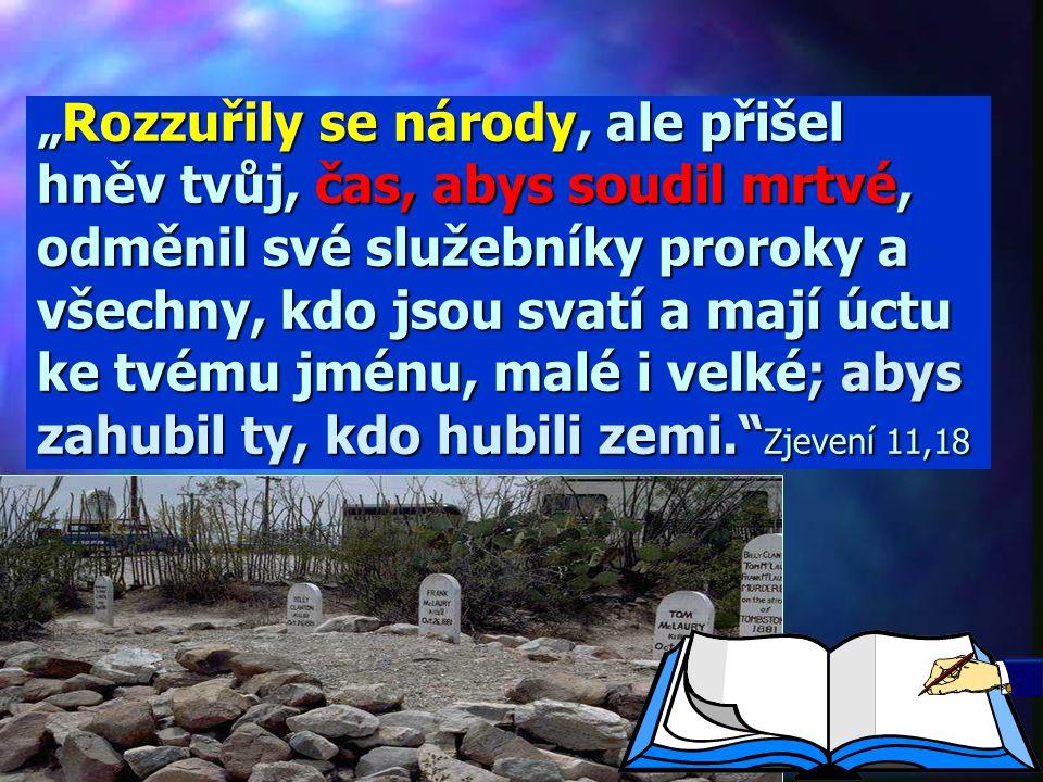 """""""Rozzuřily se národy, ale přišel hněv tvůj, čas, abys soudil mrtvé, odměnil své služebníky proroky a všechny, kdo jsou svatí a mají úctu ke tvému jménu, malé i velké; abys zahubil ty, kdo hubili zemi. Zjevení 11,18"""