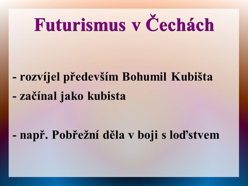 Futurismus v Čechách - rozvíjel především Bohumil Kubišta
