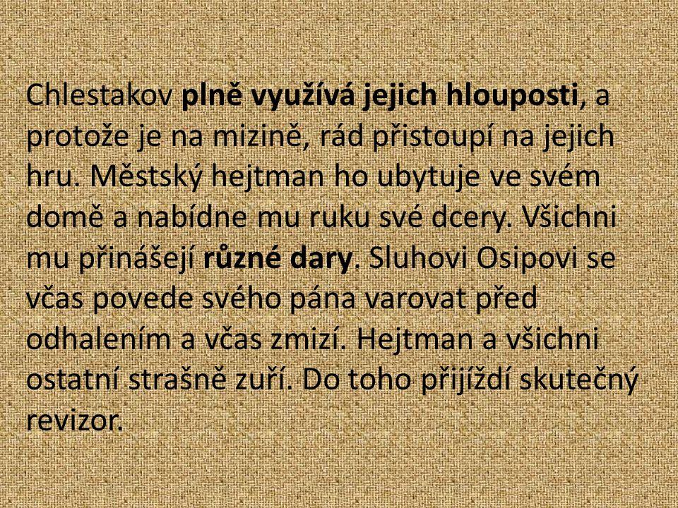 Chlestakov plně využívá jejich hlouposti, a protože je na mizině, rád přistoupí na jejich hru.