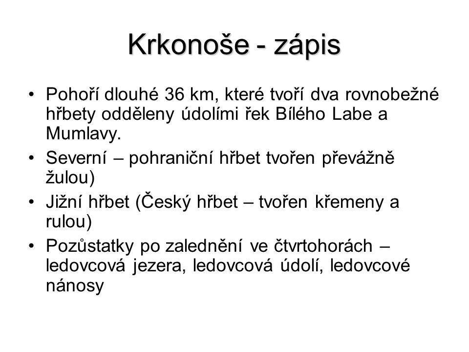 Krkonoše - zápis Pohoří dlouhé 36 km, které tvoří dva rovnobežné hřbety odděleny údolími řek Bílého Labe a Mumlavy.
