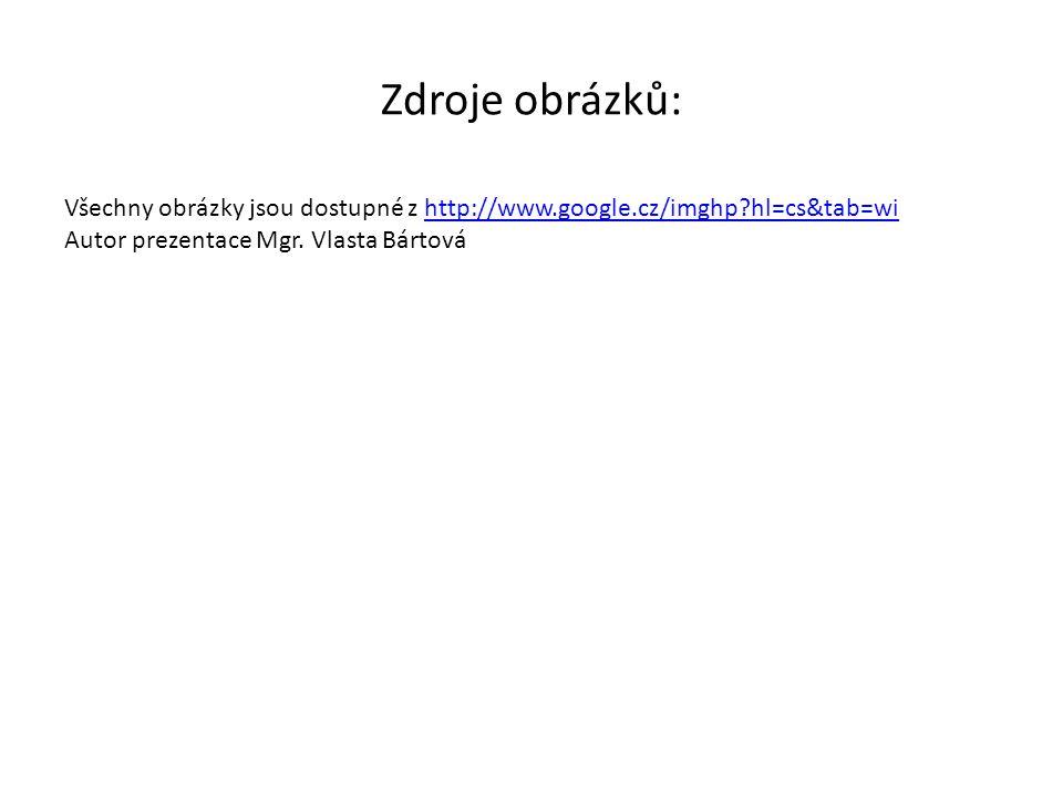 Zdroje obrázků: Všechny obrázky jsou dostupné z http://www.google.cz/imghp hl=cs&tab=wi Autor prezentace Mgr.