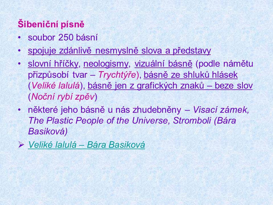 Šibeniční písně soubor 250 básní. spojuje zdánlivě nesmyslně slova a představy.