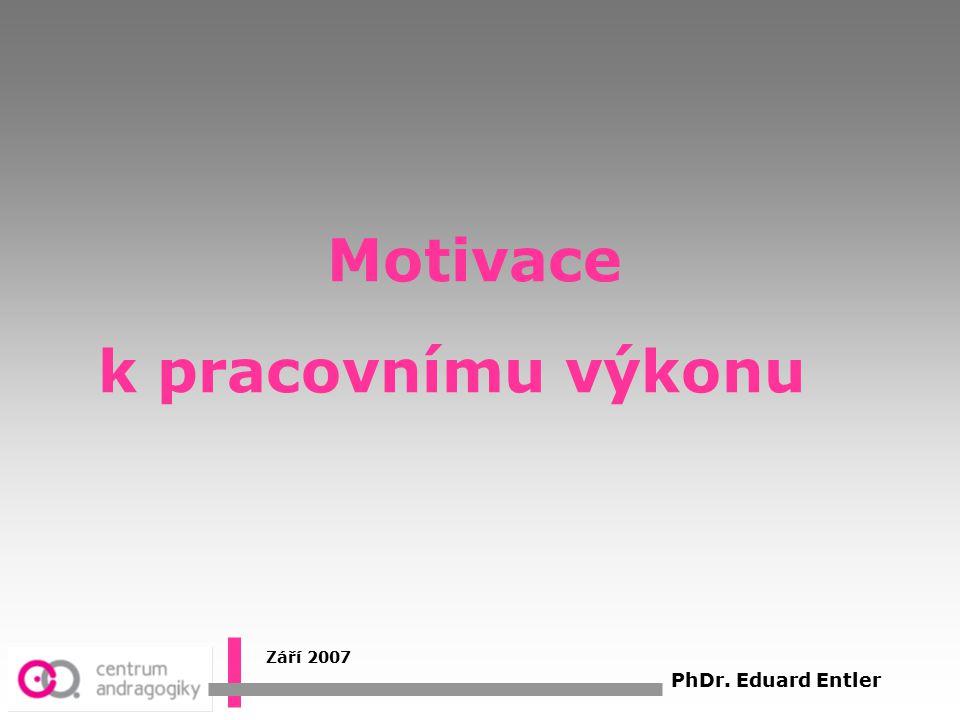Motivace k pracovnímu výkonu Září 2007 PhDr. Eduard Entler