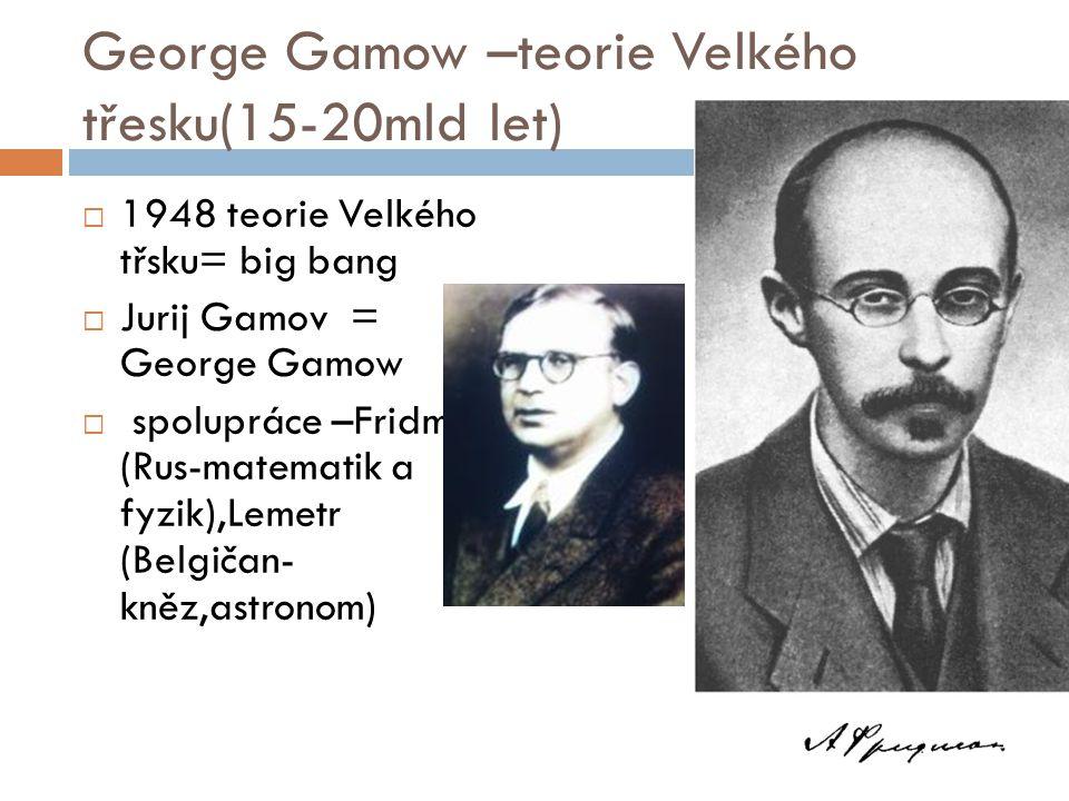 George Gamow –teorie Velkého třesku(15-20mld let)